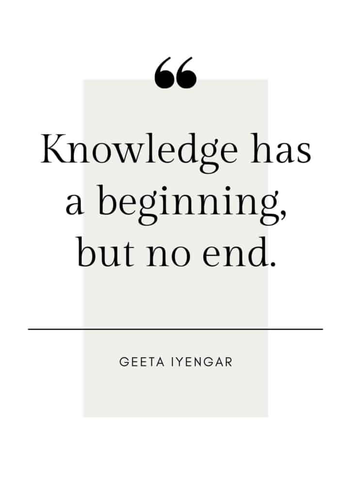 Quote by Geeta Iyengar that says: Knowledge has a beginning, but no end.